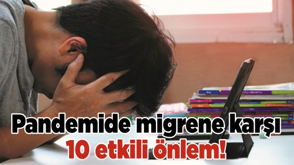 PANDEMİDE MİGRENE KARŞI 10 ETKİLİ ÖNLEM!